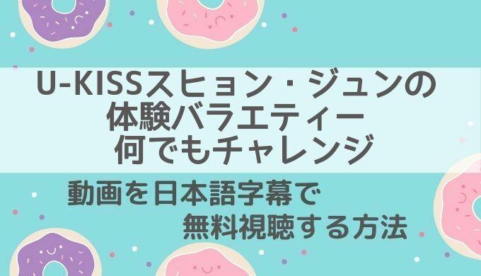 U-KISSスヒョン・ジュンの体験バラエティー 何でもチャレンジ動画無料